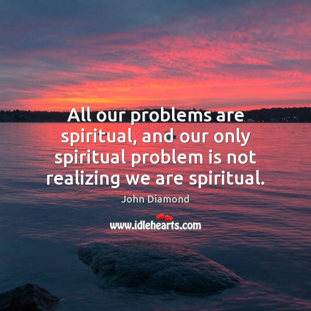 All our problems are spiritual, and our only spiritual problem is not John Diamond Picture Quote