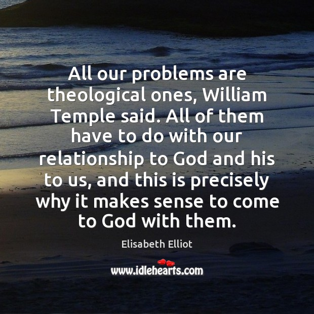 Elisabeth Elliot Picture Quote image saying: All our problems are theological ones, William Temple said. All of them