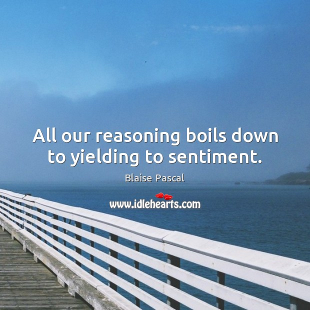 All our reasoning boils down to yielding to sentiment. Image