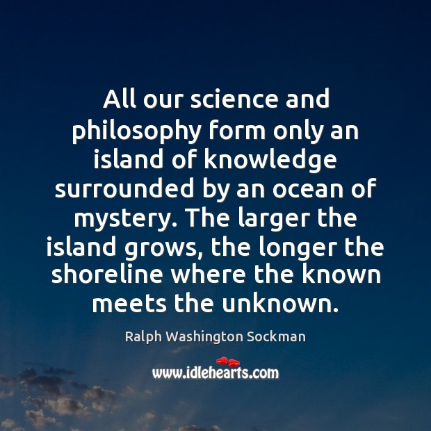Image, All our science and philosophy form only an island of knowledge surrounded