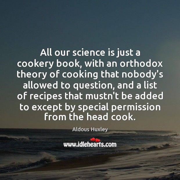 All our science is just a cookery book, with an orthodox theory Aldous Huxley Picture Quote
