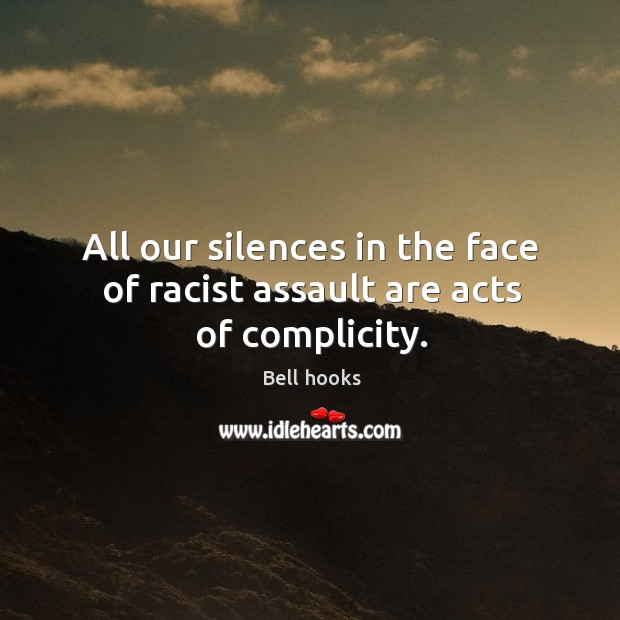 Image, All our silences in the face of racist assault are acts of complicity.