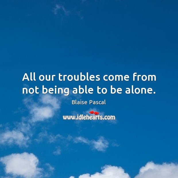 All our troubles come from not being able to be alone. Image