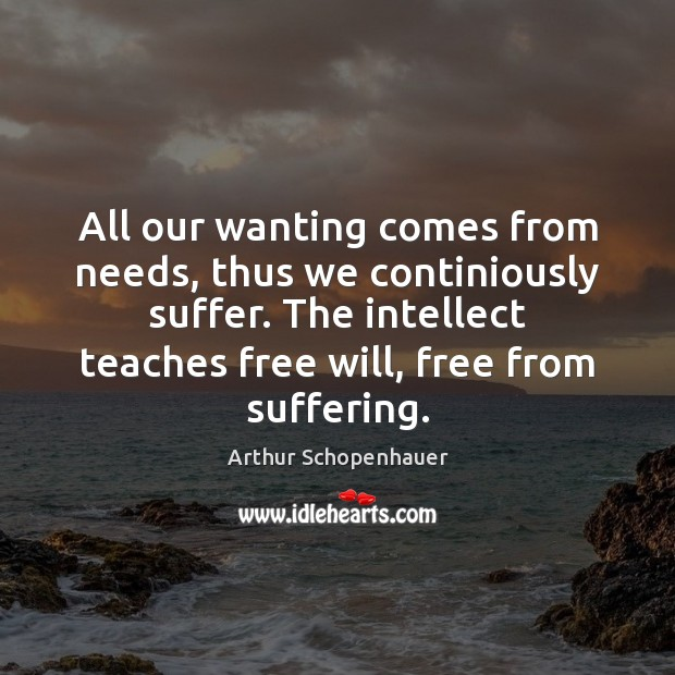 All our wanting comes from needs, thus we continiously suffer. The intellect Arthur Schopenhauer Picture Quote