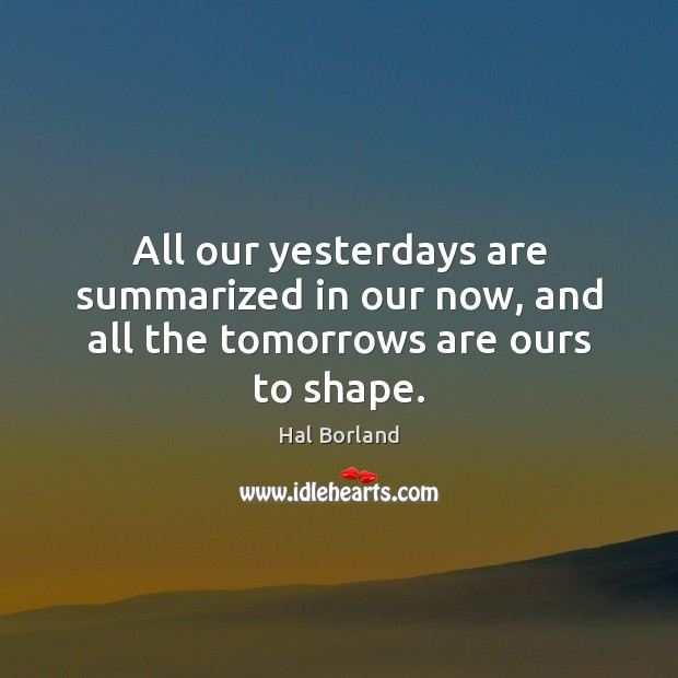 All our yesterdays are summarized in our now, and all the tomorrows are ours to shape. Image