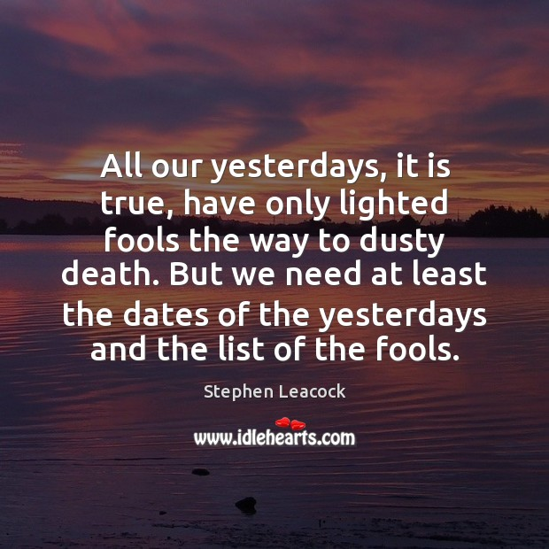 All our yesterdays, it is true, have only lighted fools the way Stephen Leacock Picture Quote