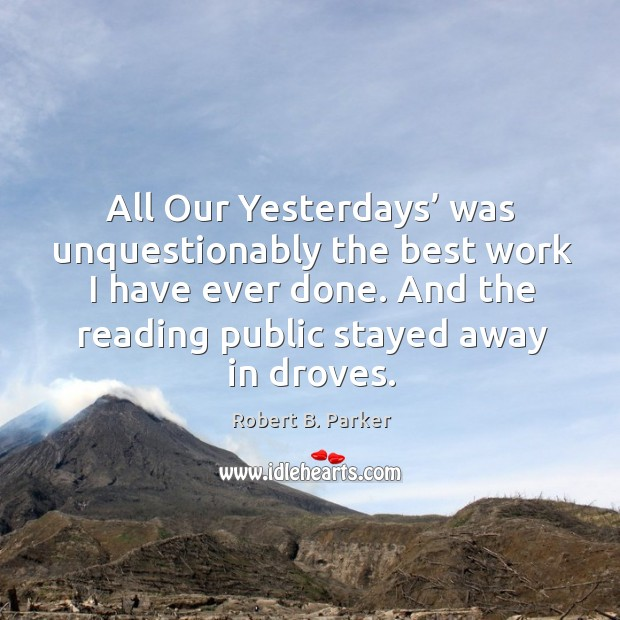 All our yesterdays' was unquestionably the best work I have ever done. And the reading public stayed away in droves. Image