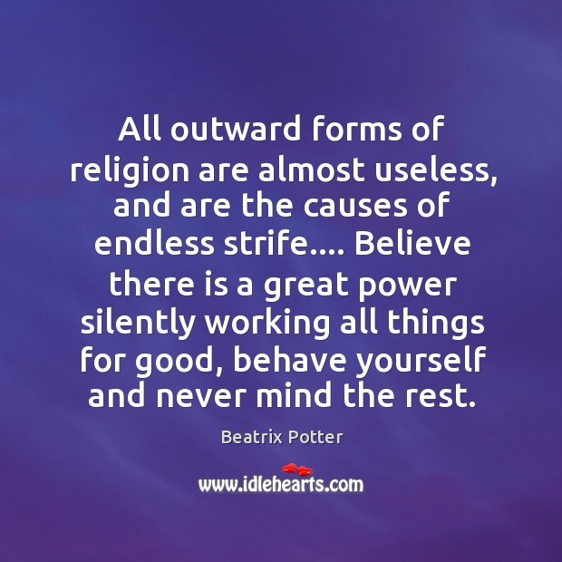 All outward forms of religion are almost useless, and are the causes of endless strife. Beatrix Potter Picture Quote