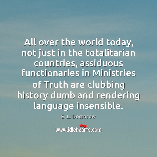 All over the world today, not just in the totalitarian countries, assiduous E. L. Doctorow Picture Quote