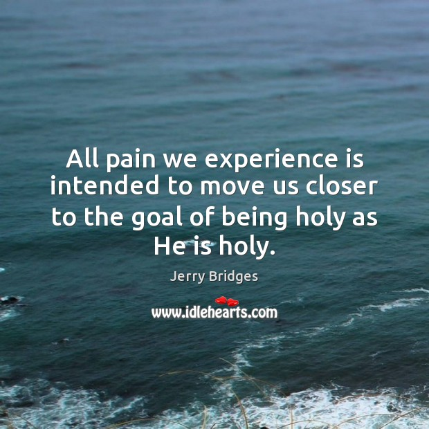 All pain we experience is intended to move us closer to the Jerry Bridges Picture Quote