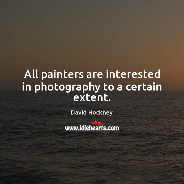 All painters are interested in photography to a certain extent. David Hockney Picture Quote
