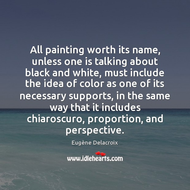 All painting worth its name, unless one is talking about black and Eugène Delacroix Picture Quote