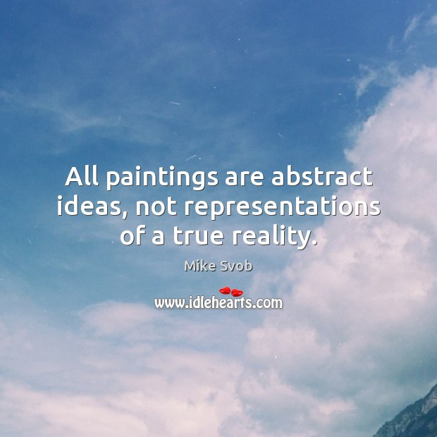 All paintings are abstract ideas, not representations of a true reality. Mike Svob Picture Quote