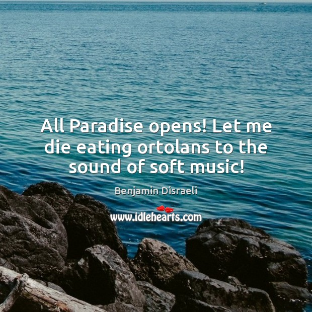 All Paradise opens! Let me die eating ortolans to the sound of soft music! Image