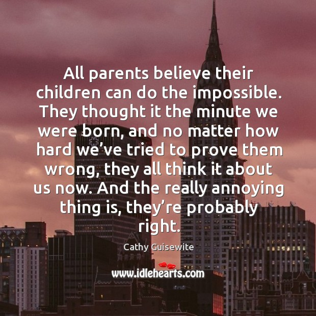 All parents believe their children can do the impossible. Cathy Guisewite Picture Quote