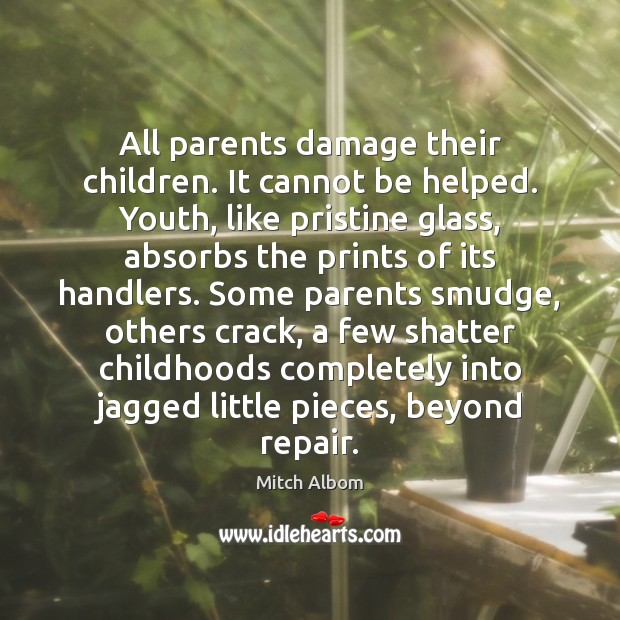 All parents damage their children. It cannot be helped. Youth, like pristine Mitch Albom Picture Quote
