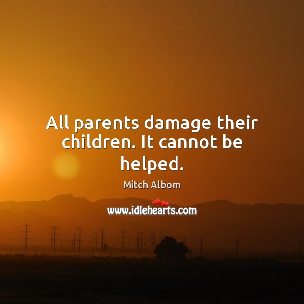 All parents damage their children. It cannot be helped. Mitch Albom Picture Quote