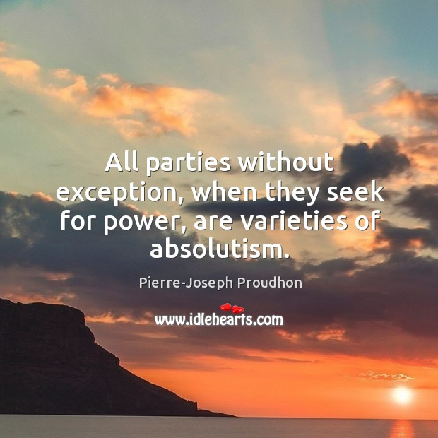 All parties without exception, when they seek for power, are varieties of absolutism. Image