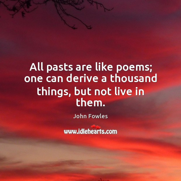 All pasts are like poems; one can derive a thousand things, but not live in them. John Fowles Picture Quote