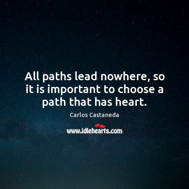 All paths lead nowhere, so it is important to choose a path that has heart. Image