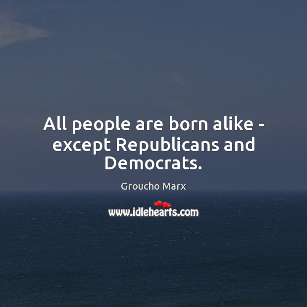 All people are born alike – except Republicans and Democrats. Groucho Marx Picture Quote