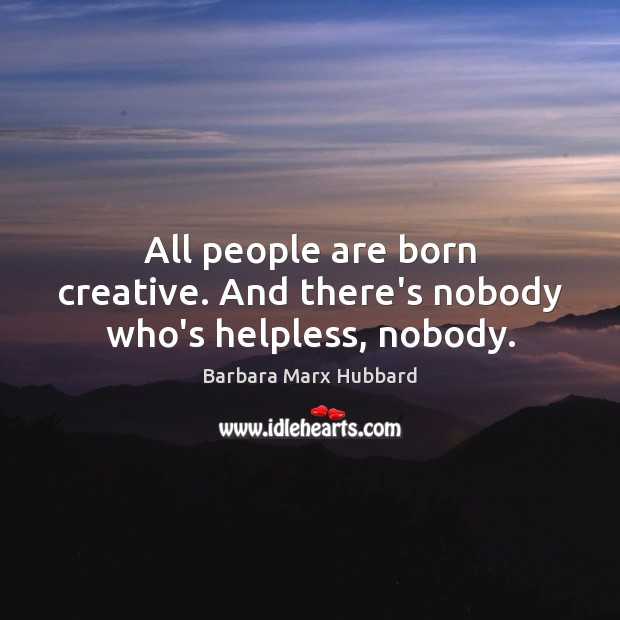 Image, All people are born creative. And there's nobody who's helpless, nobody.
