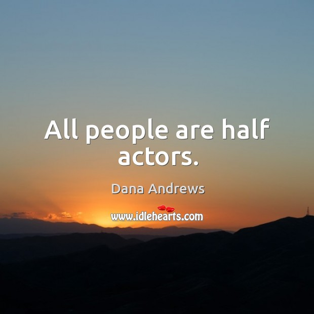All people are half actors. Image