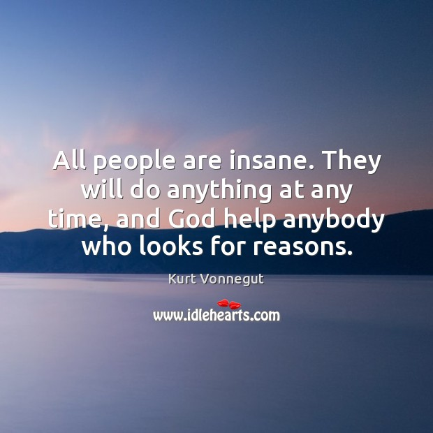 All people are insane. They will do anything at any time, and Image