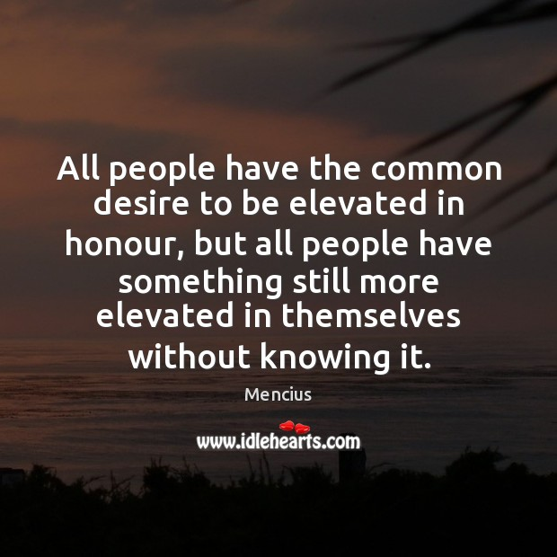 All people have the common desire to be elevated in honour, but Mencius Picture Quote