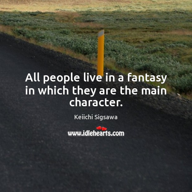 All people live in a fantasy in which they are the main character. Image
