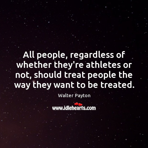 All people, regardless of whether they're athletes or not, should treat people Walter Payton Picture Quote