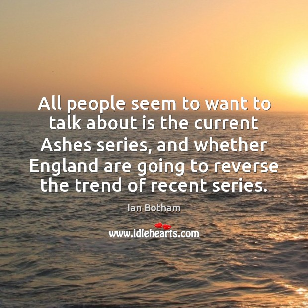 Ian Botham Picture Quote image saying: All people seem to want to talk about is the current Ashes