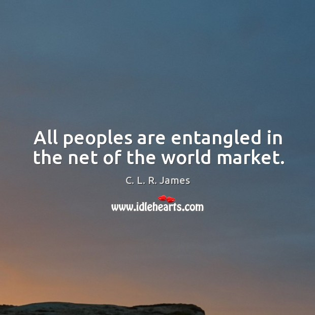 All peoples are entangled in the net of the world market. C. L. R. James Picture Quote