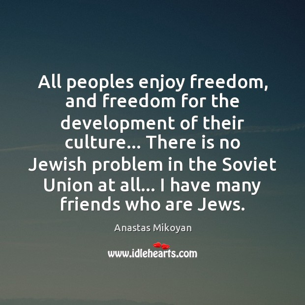 All peoples enjoy freedom, and freedom for the development of their culture… Anastas Mikoyan Picture Quote