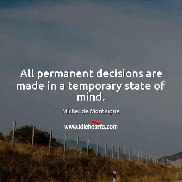 Image, All permanent decisions are made in a temporary state of mind.