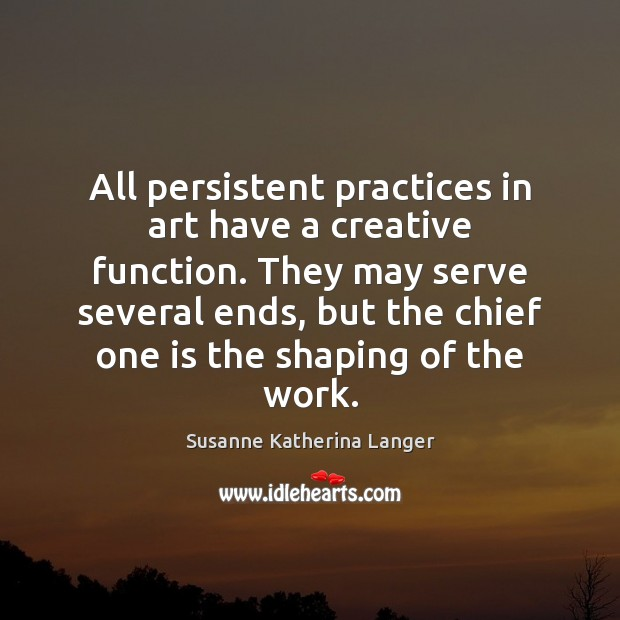 All persistent practices in art have a creative function. They may serve Susanne Katherina Langer Picture Quote
