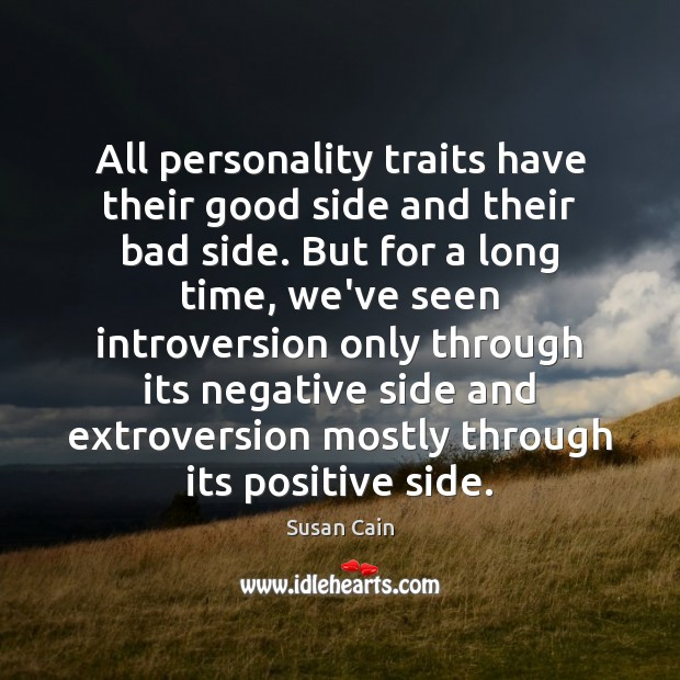 All personality traits have their good side and their bad side. But Susan Cain Picture Quote