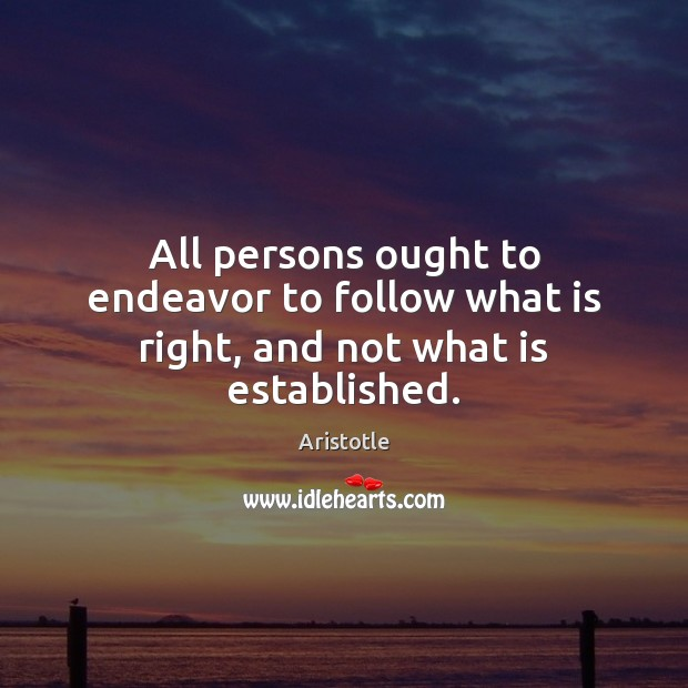 Image, All persons ought to endeavor to follow what is right, and not what is established.