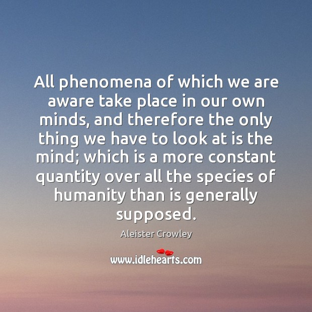 All phenomena of which we are aware take place in our own Aleister Crowley Picture Quote