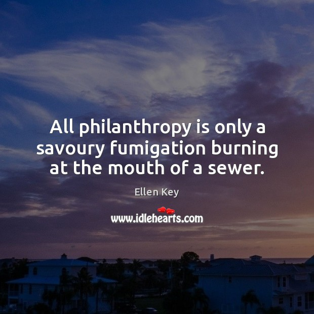 Image, All philanthropy is only a savoury fumigation burning at the mouth of a sewer.