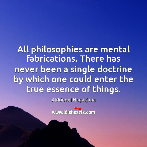 Image, All philosophies are mental fabrications. There has never been a single doctrine