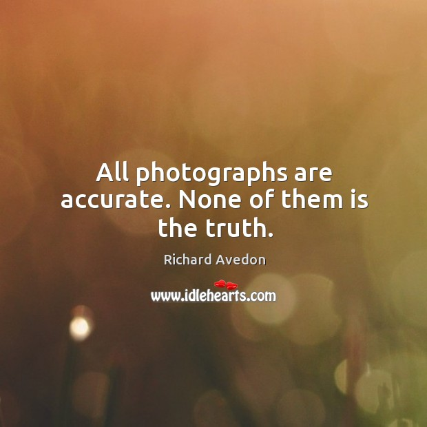 All photographs are accurate. None of them is the truth. Image