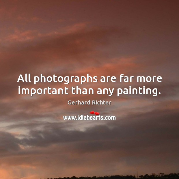 Gerhard Richter Picture Quote image saying: All photographs are far more important than any painting.