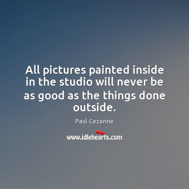 All pictures painted inside in the studio will never be as good Paul Cezanne Picture Quote