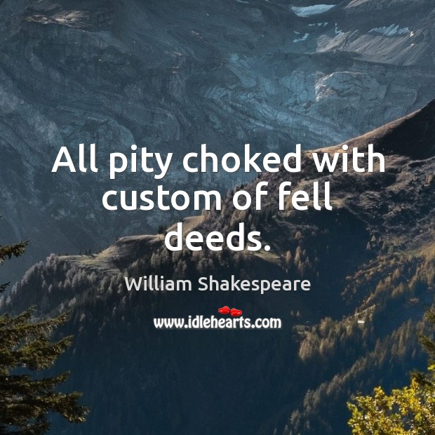 All pity choked with custom of fell deeds. Image