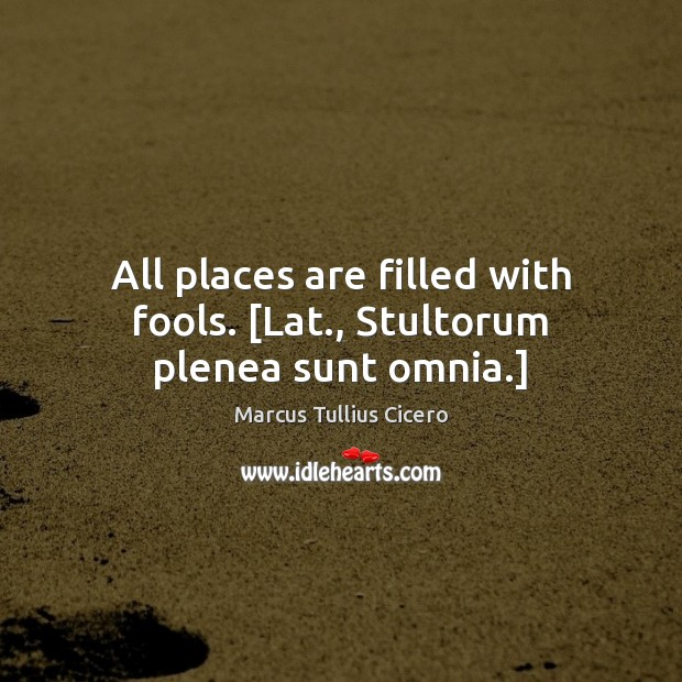 Image, All places are filled with fools. [Lat., Stultorum plenea sunt omnia.]