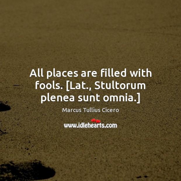 All places are filled with fools. [Lat., Stultorum plenea sunt omnia.] Marcus Tullius Cicero Picture Quote
