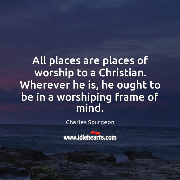 Image, All places are places of worship to a Christian. Wherever he is,