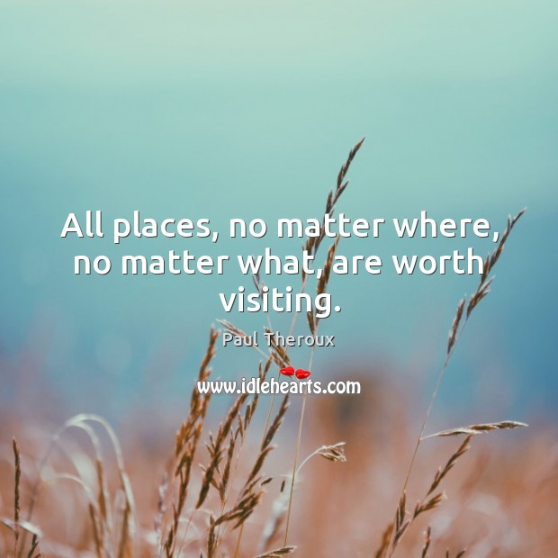 All places, no matter where, no matter what, are worth visiting. Paul Theroux Picture Quote