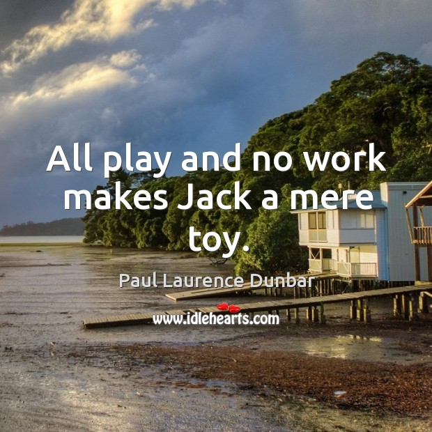 Image, All play and no work makes Jack a mere toy.